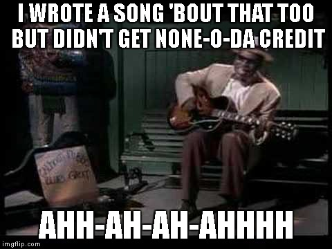 I WROTE A SONG 'BOUT THAT TOO BUT DIDN'T GET NONE-O-DA CREDIT AHH-AH-AH-AHHHH | made w/ Imgflip meme maker