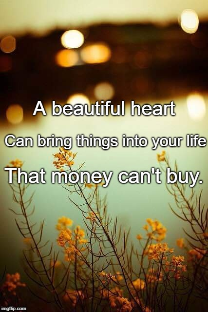 A beautiful heart That money can't buy. Can bring things into your life | image tagged in be kind | made w/ Imgflip meme maker