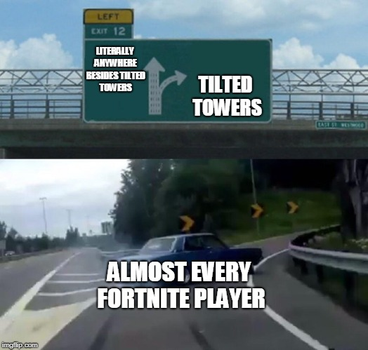 Left Exit 12 Off Ramp | LITERALLY ANYWHERE BESIDES TILTED TOWERS TILTED TOWERS ALMOST EVERY FORTNITE PLAYER | image tagged in memes,left exit 12 off ramp | made w/ Imgflip meme maker