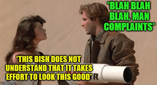 *BLAH BLAH BLAH, MAN COMPLAINTS* *THIS BISH DOES NOT UNDERSTAND THAT IT TAKES EFFORT TO LOOK THIS GOOD* | made w/ Imgflip meme maker