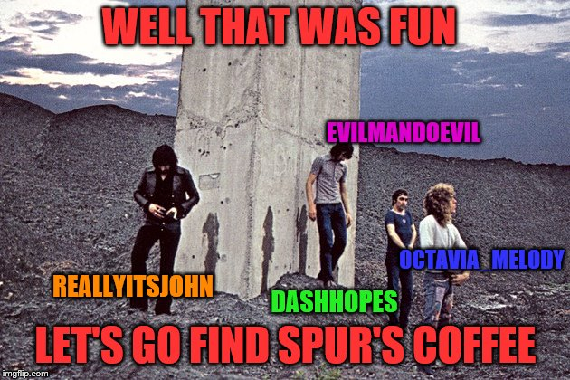 WELL THAT WAS FUN LET'S GO FIND SPUR'S COFFEE OCTAVIA_MELODY EVILMANDOEVIL DASHHOPES REALLYITSJOHN | made w/ Imgflip meme maker