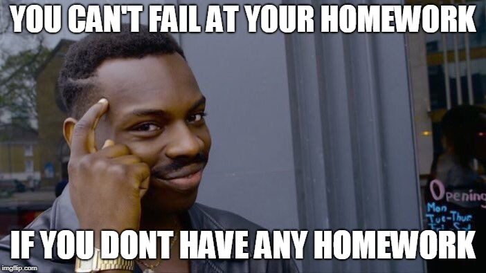 Roll Safe Think About It Meme | YOU CAN'T FAIL AT YOUR HOMEWORK IF YOU DONT HAVE ANY HOMEWORK | image tagged in memes,roll safe think about it | made w/ Imgflip meme maker