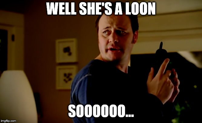 WELL SHE'S A LOON SOOOOOO... | made w/ Imgflip meme maker