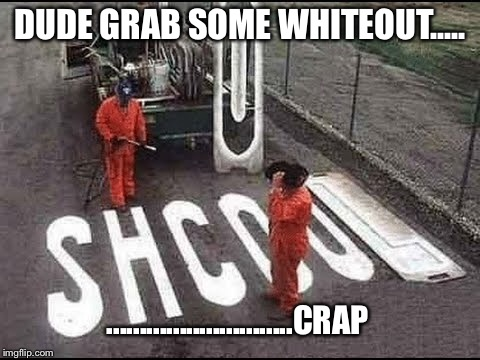 When you rush the job and make more work |  DUDE GRAB SOME WHITEOUT..... ............................CRAP | image tagged in dumbasses | made w/ Imgflip meme maker