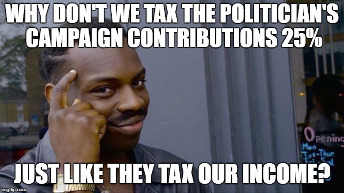 Roll Safe Think About It Meme | WHY DON'T WE TAX THE POLITICIAN'S CAMPAIGN CONTRIBUTIONS 25% JUST LIKE THEY TAX OUR INCOME? | image tagged in memes,roll safe think about it | made w/ Imgflip meme maker