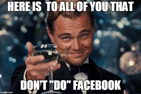 "Leonardo Dicaprio Cheers Meme | HERE IS  TO ALL OF YOU THAT DON'T ""DO"" FACEBOOK 