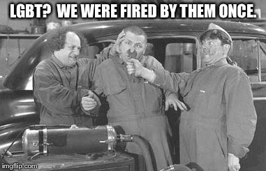 LGBT?  WE WERE FIRED BY THEM ONCE. | made w/ Imgflip meme maker
