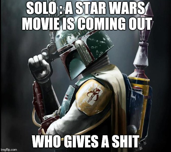 SOLO : A STAR WARS MOVIE IS COMING OUT WHO GIVES A SHIT | image tagged in han solo | made w/ Imgflip meme maker