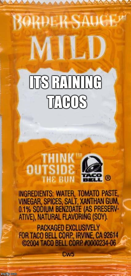 ITS RAINING TACOS | image tagged in taco-bell-mild | made w/ Imgflip meme maker