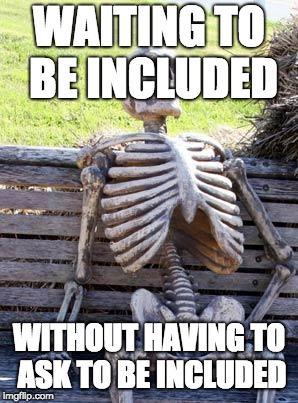 Waiting Skeleton Meme | WAITING TO BE INCLUDED WITHOUT HAVING TO ASK TO BE INCLUDED | image tagged in memes,waiting skeleton | made w/ Imgflip meme maker