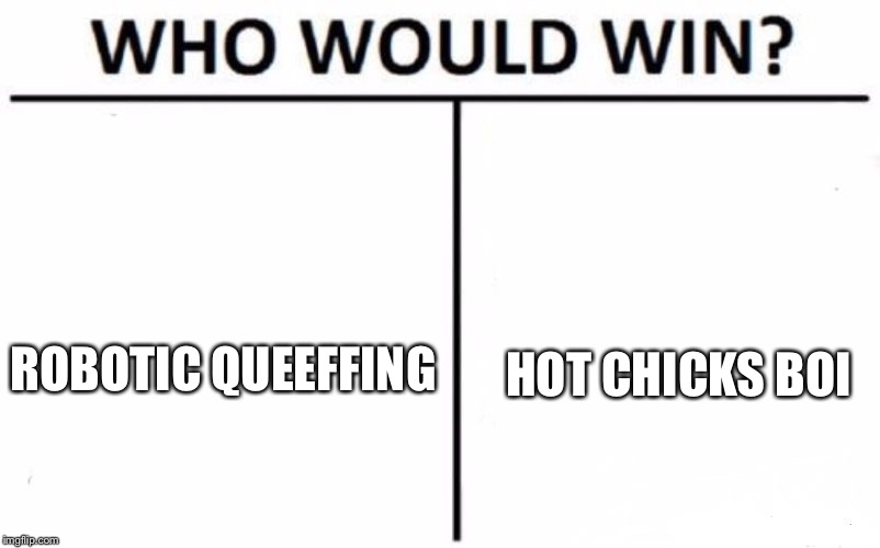 ROBOTIC QUEEFFING HOT CHICKS BOI | image tagged in memes,who would win | made w/ Imgflip meme maker