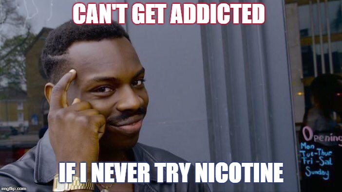 Roll Safe Think About It Meme | CAN'T GET ADDICTED IF I NEVER TRY NICOTINE | image tagged in memes,roll safe think about it | made w/ Imgflip meme maker