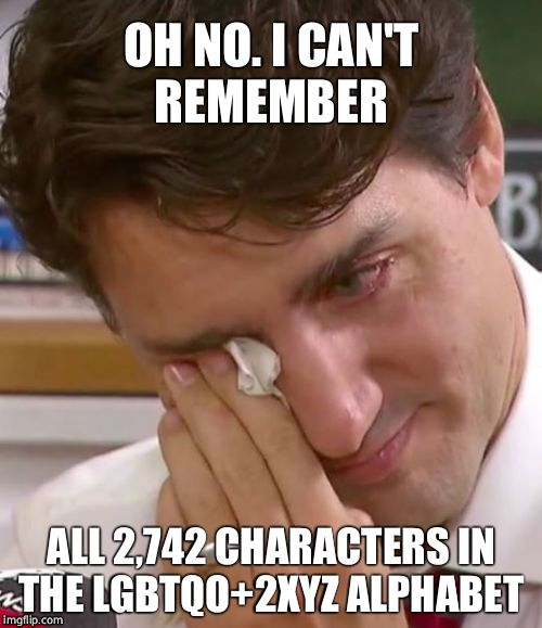 Justin Trudeau Crying | OH NO. I CAN'T REMEMBER ALL 2,742 CHARACTERS IN THE LGBTQO+2XYZ ALPHABET | image tagged in justin trudeau crying,justin trudeau,crying,faggot,gay pride,lgbt | made w/ Imgflip meme maker