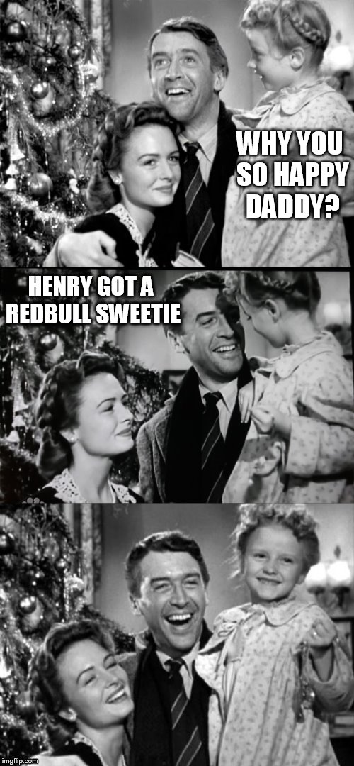 It's A Wonderful Life | WHY YOU SO HAPPY DADDY? HENRY GOT A REDBULL SWEETIE | image tagged in it's a wonderful life | made w/ Imgflip meme maker