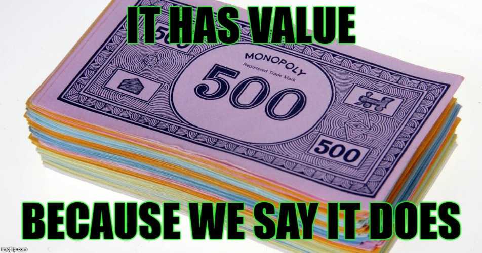 IT HAS VALUE BECAUSE WE SAY IT DOES | made w/ Imgflip meme maker