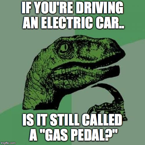 "Philosoraptor Meme | IF YOU'RE DRIVING AN ELECTRIC CAR.. IS IT STILL CALLED A ""GAS PEDAL?"" 