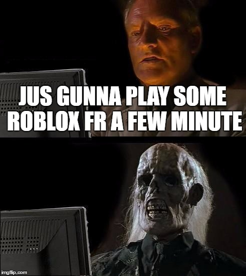 Ill Just Wait Here Meme | JUS GUNNA PLAY SOME ROBLOX FR A FEW MINUTE | image tagged in memes,ill just wait here | made w/ Imgflip meme maker
