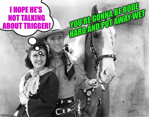 YOU'RE GONNA BE RODE HARD AND PUT AWAY WET I HOPE HE'S NOT TALKING ABOUT TRIGGER! | made w/ Imgflip meme maker