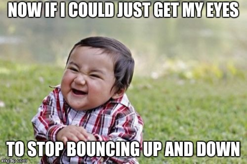 Evil Toddler Meme | NOW IF I COULD JUST GET MY EYES TO STOP BOUNCING UP AND DOWN | image tagged in memes,evil toddler | made w/ Imgflip meme maker