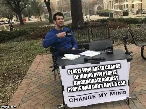 Change My Mind | PEOPLE WHO ARE IN CHARGE OF HIRING NEW PEOPLE DISCRIMINATE AGAINST PEOPLE WHO DON'T HAVE A CAR | image tagged in change my mind | made w/ Imgflip meme maker