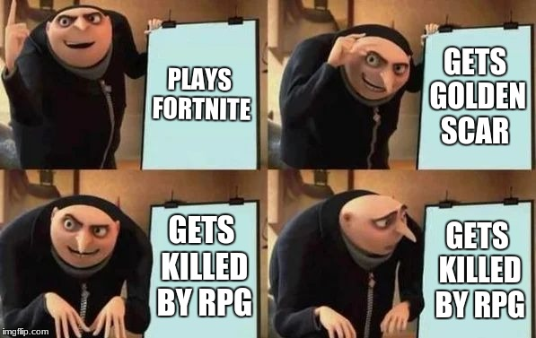 Gru's Plan | PLAYS FORTNITE GETS GOLDEN SCAR GETS KILLED BY RPG GETS KILLED BY RPG | image tagged in gru's plan | made w/ Imgflip meme maker