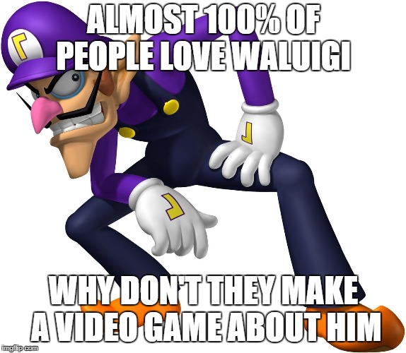 Waluigi | ALMOST 100% OF PEOPLE LOVE WALUIGI WHY DON'T THEY MAKE A VIDEO GAME ABOUT HIM | image tagged in waluigi | made w/ Imgflip meme maker
