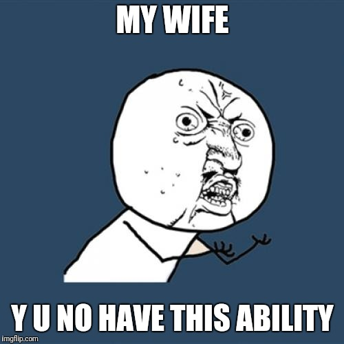 Y U No Meme | MY WIFE Y U NO HAVE THIS ABILITY | image tagged in memes,y u no | made w/ Imgflip meme maker