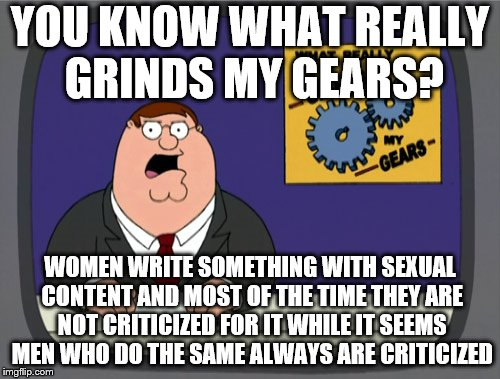 Peter Griffin News Meme | YOU KNOW WHAT REALLY GRINDS MY GEARS? WOMEN WRITE SOMETHING WITH SEXUAL CONTENT AND MOST OF THE TIME THEY ARE NOT CRITICIZED FOR IT WHILE IT | image tagged in memes,peter griffin news | made w/ Imgflip meme maker
