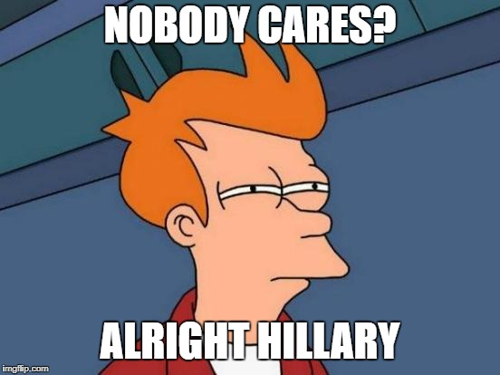 Futurama Fry Meme | NOBODY CARES? ALRIGHT HILLARY | image tagged in memes,futurama fry | made w/ Imgflip meme maker