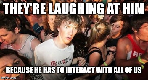 Sudden Clarity Clarence Meme | THEY'RE LAUGHING AT HIM BECAUSE HE HAS TO INTERACT WITH ALL OF US | image tagged in memes,sudden clarity clarence | made w/ Imgflip meme maker