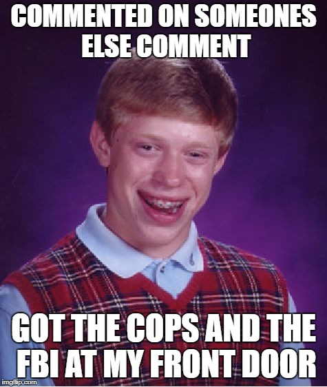Bad Luck Brian Meme | COMMENTED ON SOMEONES ELSE COMMENT GOT THE COPS AND THE FBI AT MY FRONT DOOR | image tagged in memes,bad luck brian | made w/ Imgflip meme maker
