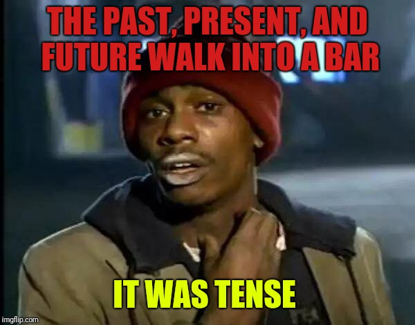 Y'all Got Any More Of That Meme | THE PAST, PRESENT, AND FUTURE WALK INTO A BAR IT WAS TENSE | image tagged in memes,y'all got any more of that | made w/ Imgflip meme maker