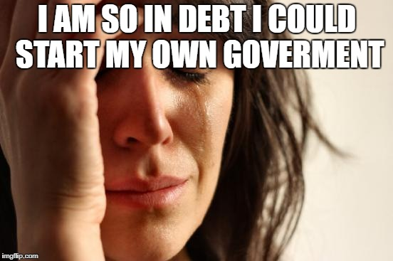 First World Problems Meme | I AM SO IN DEBT I COULD START MY OWN GOVERMENT | image tagged in memes,first world problems | made w/ Imgflip meme maker