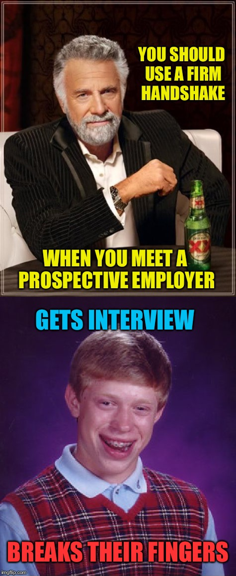 You have to be VERY specific with Brian. | YOU SHOULD USE A FIRM HANDSHAKE WHEN YOU MEET A PROSPECTIVE EMPLOYER GETS INTERVIEW BREAKS THEIR FINGERS | image tagged in bad luck brian,the most interesting man in the world,memes,funny,job interview | made w/ Imgflip meme maker