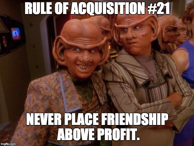Rule of Acquisition #21 | RULE OF ACQUISITION #21 NEVER PLACE FRIENDSHIP ABOVE PROFIT. | image tagged in ferengi rules of acquistion,star trek,ds9 | made w/ Imgflip meme maker