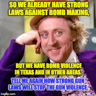 Strict Federal and State laws against bombs | SO WE ALREADY HAVE STRONG LAWS AGAINST BOMB MAKING, BUT WE HAVE BOMB VIOLENCE IN TEXAS AND IN OTHER AREAS. TELL ME AGAIN HOW STRONG GUN LAWS | image tagged in willy wonka blank | made w/ Imgflip meme maker