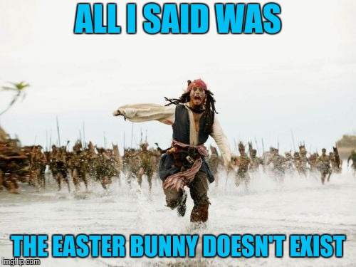 Mom and Dad buy the jelly beans | ALL I SAID WAS THE EASTER BUNNY DOESN'T EXIST | image tagged in memes,jack sparrow being chased,happy easter,right in the childhood,bugs,not today | made w/ Imgflip meme maker