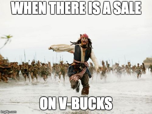 Jack Sparrow Being Chased Meme | WHEN THERE IS A SALE ON V-BUCKS | image tagged in memes,jack sparrow being chased | made w/ Imgflip meme maker