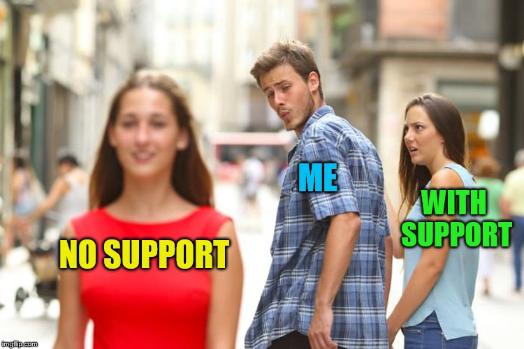 Distracted Boyfriend Meme | NO SUPPORT ME WITH SUPPORT | image tagged in memes,distracted boyfriend | made w/ Imgflip meme maker