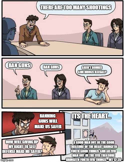 Boardroom Meeting Suggestion Meme | THERE ARE TOO MANY SHOOTINGS BAN GUNS BAN GUNS AREN'T BOMBS AND DRUGS ILLEGAL? BANNING GUNS WILL MAKE US SAFER HOW WILL GIVING UP MY RIGHT T | image tagged in memes,boardroom meeting suggestion | made w/ Imgflip meme maker