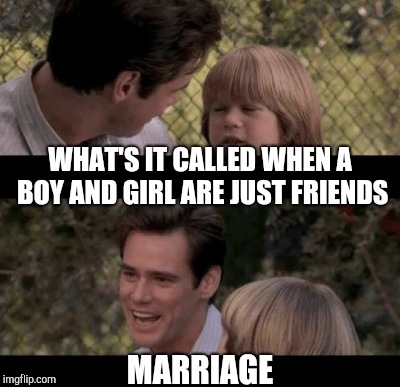 WHAT'S IT CALLED WHEN A BOY AND GIRL ARE JUST FRIENDS MARRIAGE | made w/ Imgflip meme maker