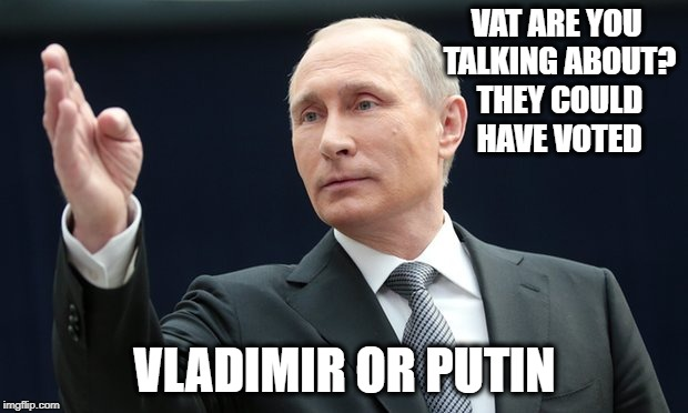 VAT ARE YOU TALKING ABOUT? THEY COULD HAVE VOTED VLADIMIR OR PUTIN | made w/ Imgflip meme maker