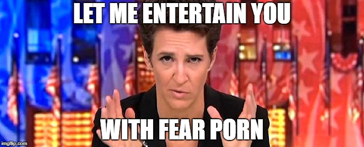 LET ME ENTERTAIN YOU WITH FEAR PORN | image tagged in rachel maddow missile | made w/ Imgflip meme maker