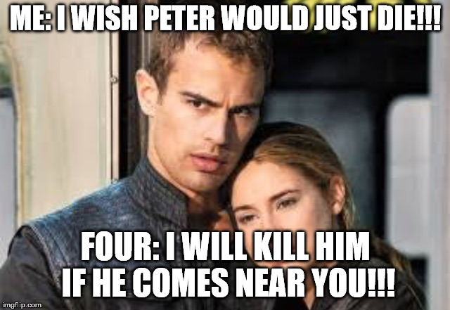 Divergent  | ME: I WISH PETER WOULD JUST DIE!!! FOUR: I WILL KILL HIM IF HE COMES NEAR YOU!!! | image tagged in divergent | made w/ Imgflip meme maker