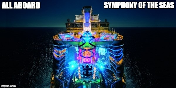 Symphony of the Seas | ALL ABOARD SYMPHONY OF THE SEAS | image tagged in memes | made w/ Imgflip meme maker