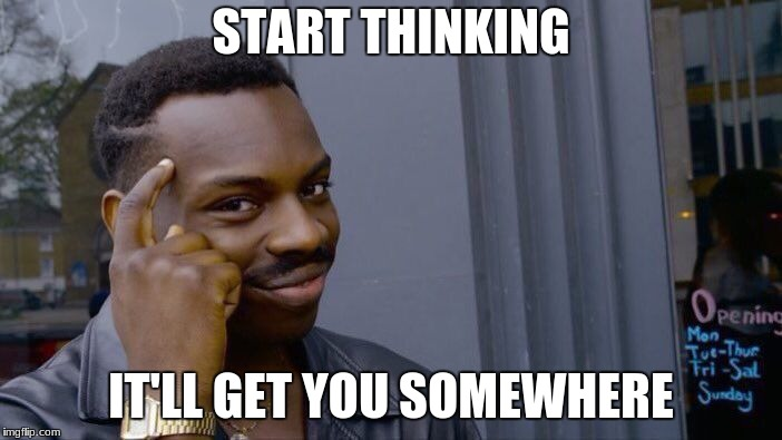 Roll Safe Think About It Meme | START THINKING IT'LL GET YOU SOMEWHERE | image tagged in memes,roll safe think about it | made w/ Imgflip meme maker