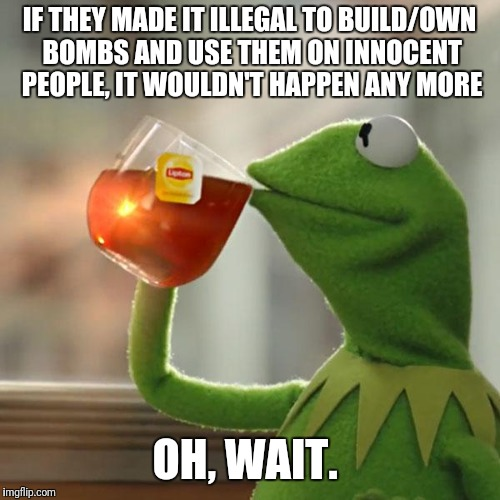 Gun laws are special though... | IF THEY MADE IT ILLEGAL TO BUILD/OWN BOMBS AND USE THEM ON INNOCENT PEOPLE, IT WOULDN'T HAPPEN ANY MORE OH, WAIT. | image tagged in memes,but thats none of my business,kermit the frog | made w/ Imgflip meme maker