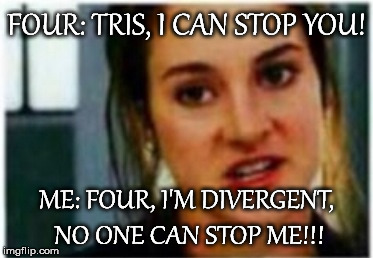 FOUR: TRIS, I CAN STOP YOU! ME: FOUR, I'M DIVERGENT, NO ONE CAN STOP ME!!! | image tagged in i'm a divergent i can't be controlled | made w/ Imgflip meme maker