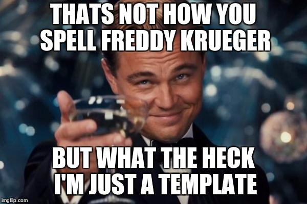 Leonardo Dicaprio Cheers Meme | THATS NOT HOW YOU SPELL FREDDY KRUEGER BUT WHAT THE HECK I'M JUST A TEMPLATE | image tagged in memes,leonardo dicaprio cheers | made w/ Imgflip meme maker