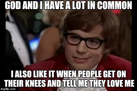I Too Like To Live Dangerously Meme | GOD AND I HAVE A LOT IN COMMON I ALSO LIKE IT WHEN PEOPLE GET ON THEIR KNEES AND TELL ME THEY LOVE ME | image tagged in memes,i too like to live dangerously | made w/ Imgflip meme maker
